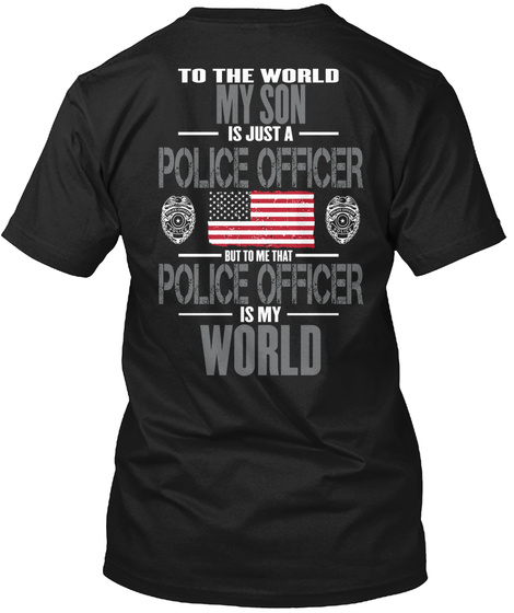 To The World My Son Is Just A Police Officer But To Me That Police Officer Is My World  Black T-Shirt Back