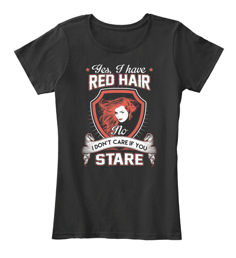 Yes, I Have Red Hair No I Don't Care If You Stare Black T-Shirt Front