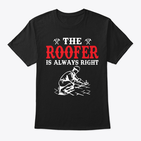 Funny The Roofer Is Always Right Roofing Black T-Shirt Front