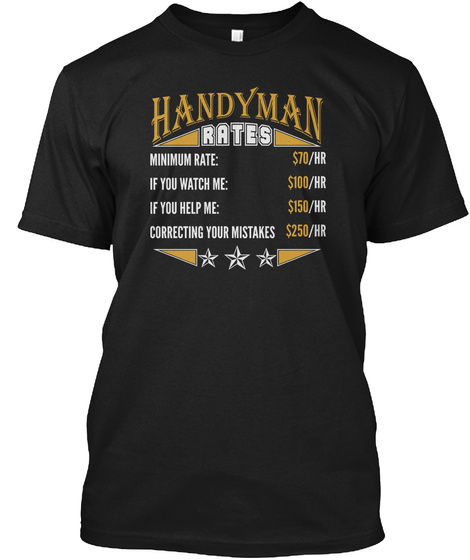 Handyman Rates Minimum Rate: $70/Hr If You Watch Me: $100/Hr If You Help Me: $150/Hr Correcting Your Mistakes: $250/Hr Black T-Shirt Front