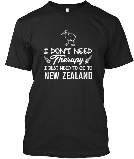 I Don't Need Therapy I Just Need To Go To New Zealand T-Shirt Front