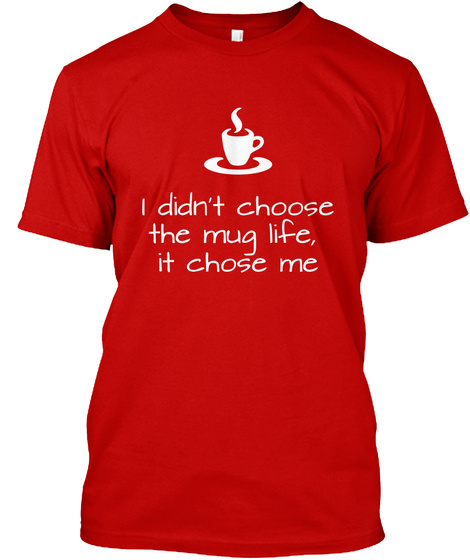 I Didn't Choose The Mug Life, It Chose Me Classic Red T-Shirt Front