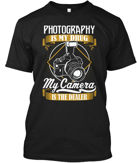 Photography Is My Drug My Camera Is The Dealer Black T-Shirt Front
