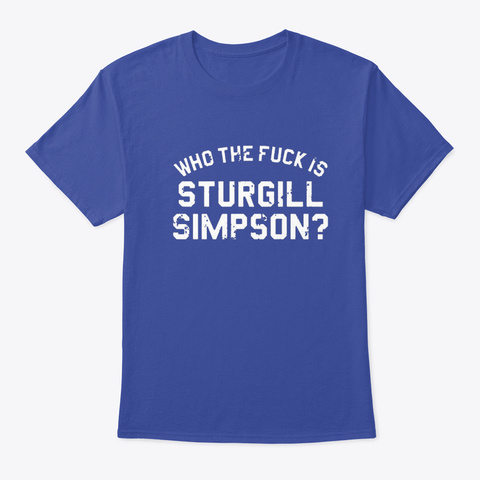 Who The Fuck Is Sturgill Simpson Shirt ! Deep Royal T-Shirt Front