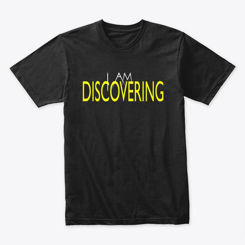 I Am Discovering Black T-Shirt Front