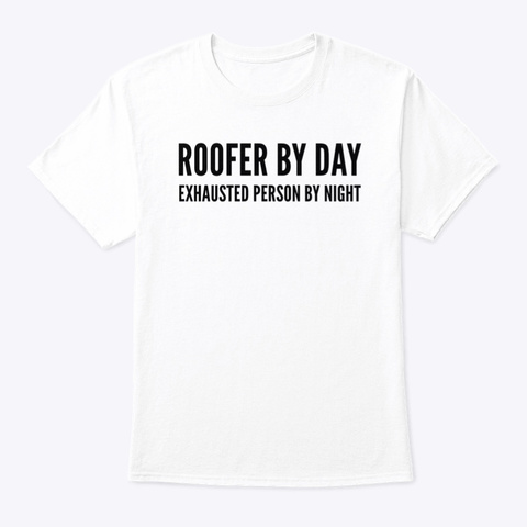 Roofer By Day Exhausted Person By Night White T-Shirt Front
