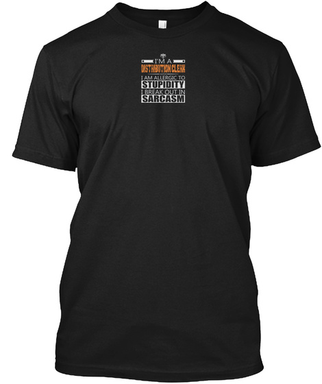 I'm A Distrubution Clerk I Am Allergic To Stupidity I Break Out In Sarcasm Black T-Shirt Front