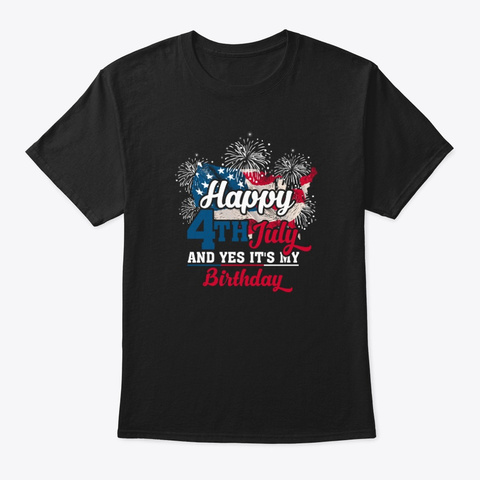 Happy 4th July And Yes It's My Birthday Black T-Shirt Front