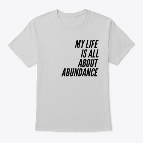My Life Is All About Abundance. Light Steel T-Shirt Front
