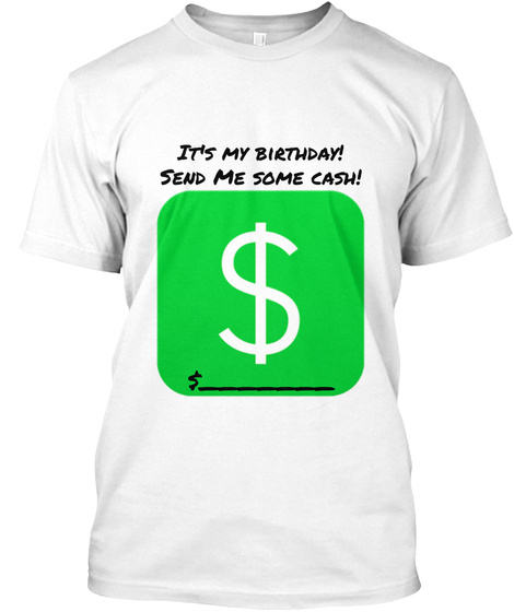 Its My Birthday Send Me Some Cash White T Shirt Front