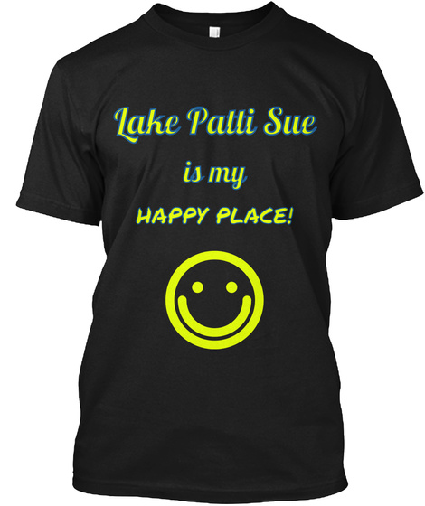 Lake Patti Sue Is My Happy Place! Black T-Shirt Front