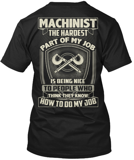 Machinist The Hardest Part Of My Job Is Being Nice To People Who Think They Know How To Do My Job Black T-Shirt Back