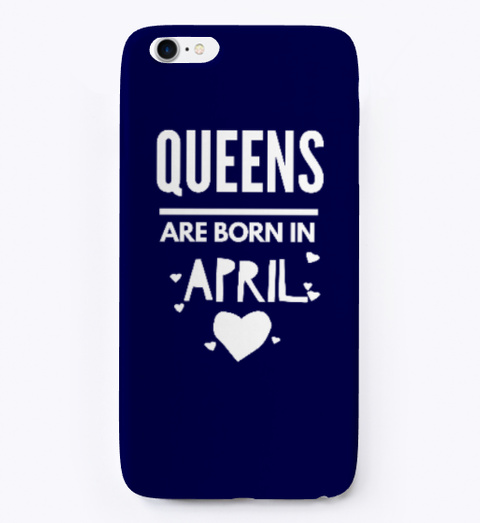 Queens Are Born In April | I Phone Case Dark Navy T-Shirt Front