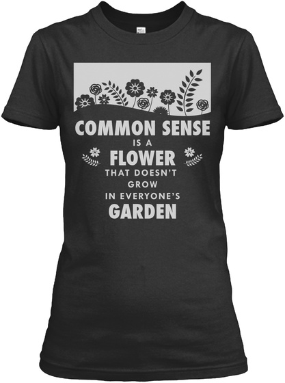 1cd66634 Common Sense Is A Flower That Doesn't Grow In Everyone's Garden Black T-