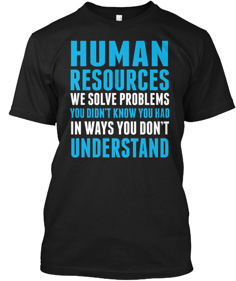 Human Resources We Solve Problems You Don't Know You Had In Ways You Don't Understand Black T-Shirt Front