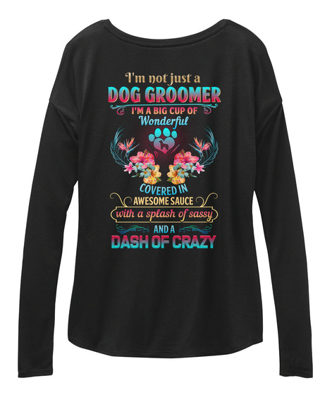 I M Not Just A Dog Groomer :I M A Big Cup Of Wonderful Covered In Awesome Sauce With A Splash Of Sassy And Dash Of Crazy Black T-Shirt Back