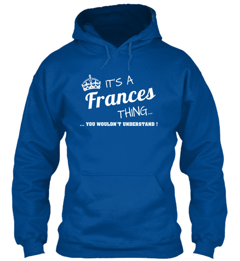Its A Frances Thing... ...You Wouldnt Understand! Royal Sweatshirt Front
