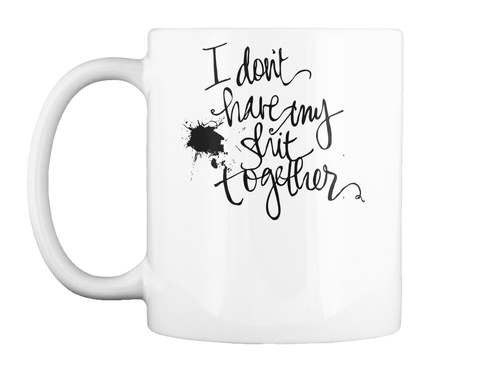 I Don't Have My Shit Together White Mug Front