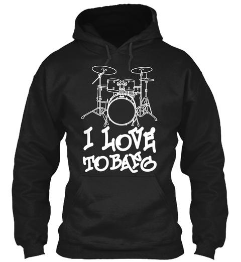 I Love To Bang Black T-Shirt Front
