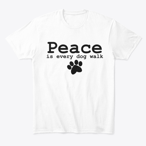 Peace Is Every Dog Walk. White T-Shirt Front