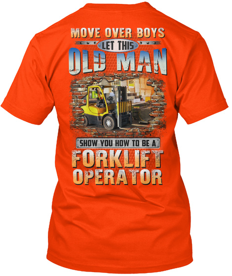 Move Over Boys Let This Old Man Show Your How To Be A Forklift Operator Orange T-Shirt Back