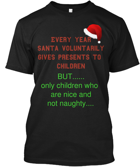 Every Year  Santa Voluntarily Gives Presents To  Children But...... Only Children Who  Are Nice And  Not Naughty.... Black T-Shirt Front
