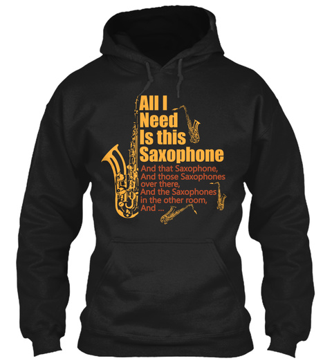 All I Need Is This Saxophone And That Saxophone, And Those Saxophones Over There, And The Saxophones In The Other... Black T-Shirt Front