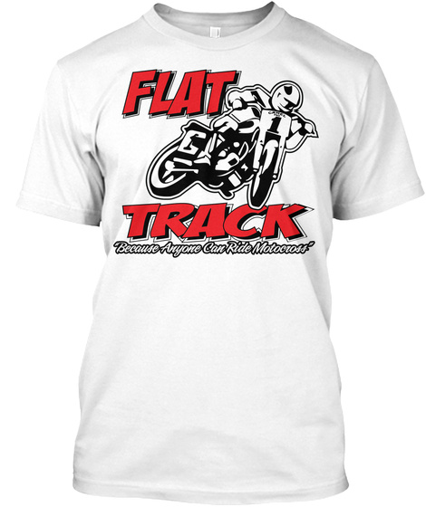 Flat Track Because Anyone Can Ride Motocross  White T-Shirt Front