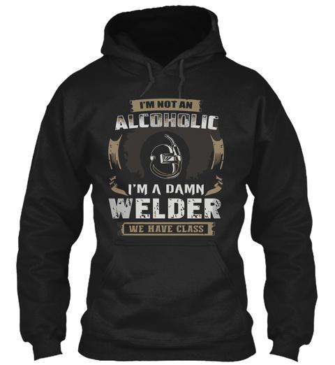 I'm Not An Alcoholic I'm A Damn Welder We Have Class Black T-Shirt Front