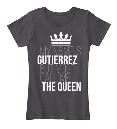 My Name Is Gutierrez But Most Call Me The Queen Heathered Charcoal  T-Shirt Front