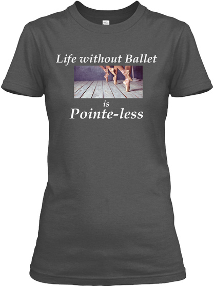 Life Without Ballet Is Pointe Less Charcoal T-Shirt Front