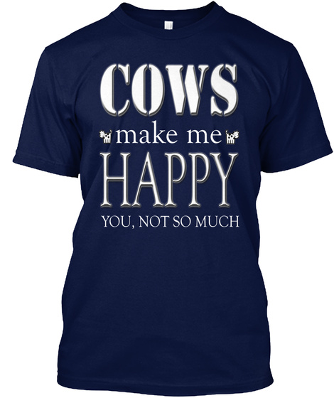 Cows Make Me Happy  You,  Not So Much Navy T-Shirt Front