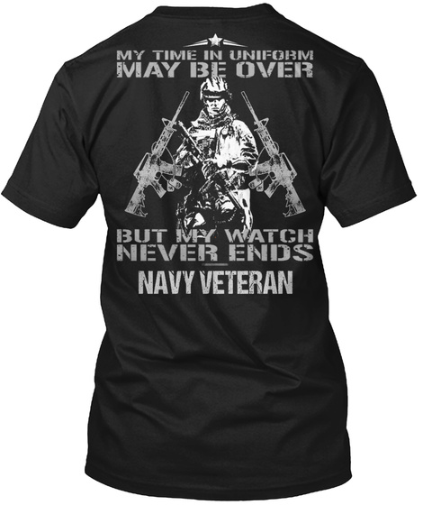 My Time In Uniform May Be Over But My Watch Never Ends Navy Veteran Black T-Shirt Back