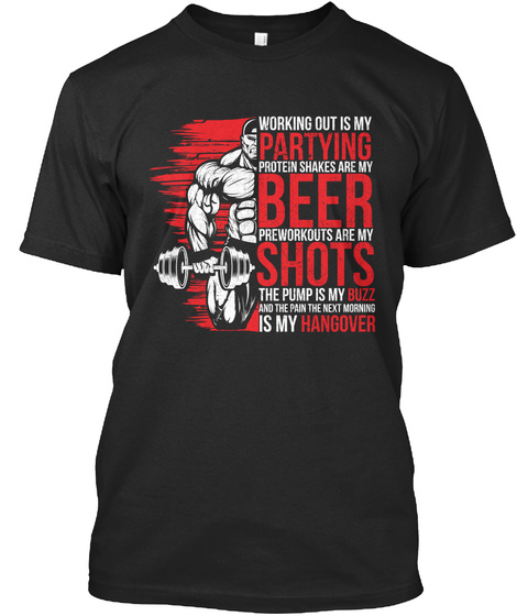 Working Out Is My Partying Protein Shakes Are My Beer Preworkouts Are My Shots The Pump Is My Buzz And The Pain Next... Black T-Shirt Front