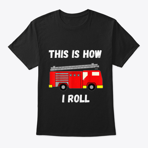 This Is How I Roll Firetruck Fire Fighte Black T-Shirt Front