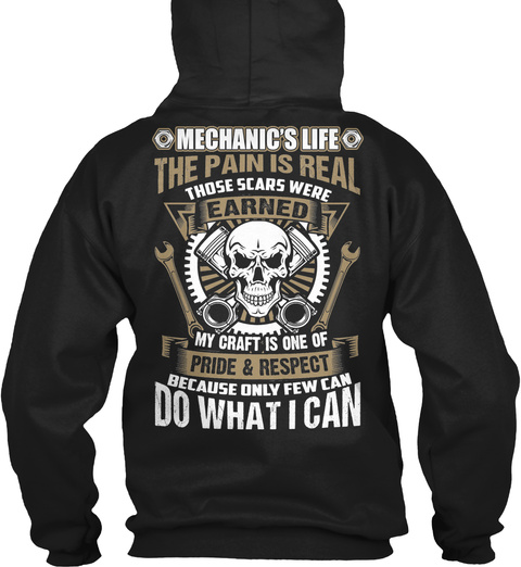 Mechanic's Life The Pain Is Real Those Scars Were Earned My Craft Is One Of Pride And Respect Because Only Few Can Do... Black T-Shirt Back