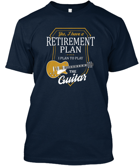 Yes I Have A Retirement Plan I Plan To Play The Guitar  New Navy T-Shirt Front