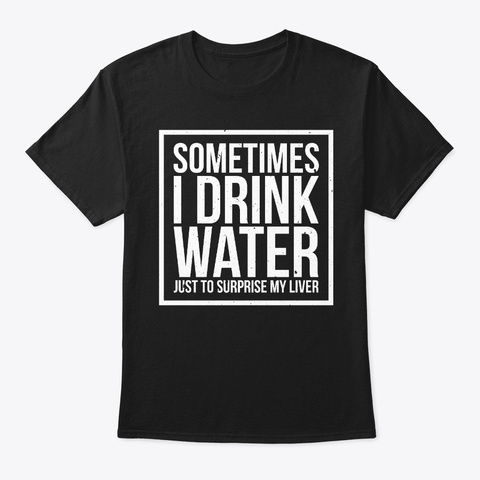 I Drink Water Just To Surprise Humor  Black T-Shirt Front