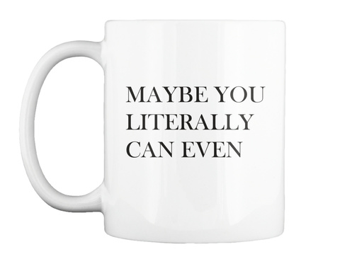 Maybe You Literally Can Even White Mug Front