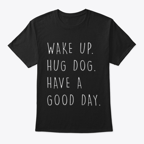 Wake Up, Hug Dog, Have A Good Day Tee Black T-Shirt Front