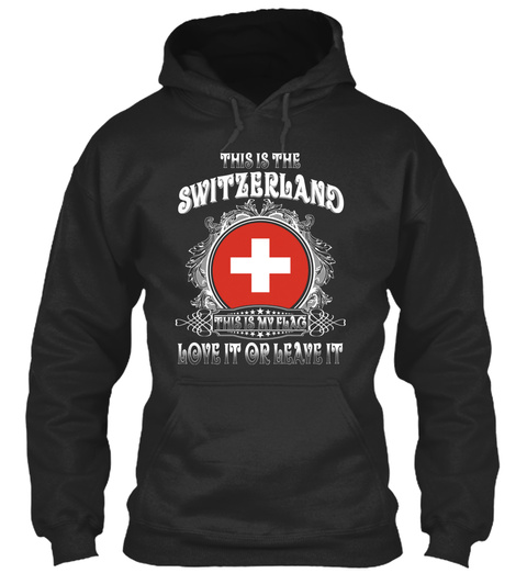 This Is The Switzerland This Is My Flag Love It Or Leave It Jet Black T-Shirt Front