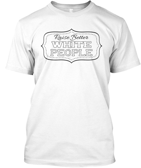 Raise Better White People White T-Shirt Front