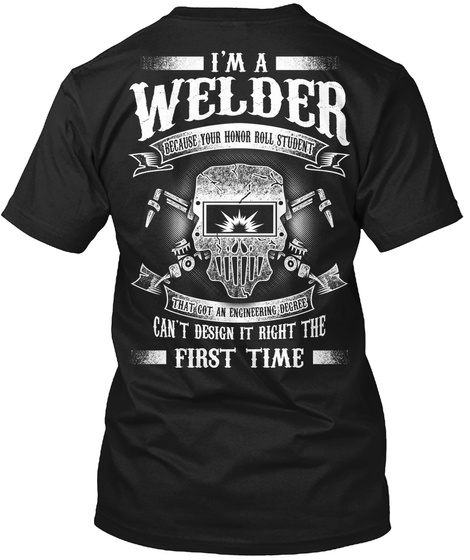 I'm A Welder Because Your Honor Roll Student That Got An Engineering Degree Can't Design It Right The  First Time Black T-Shirt Back