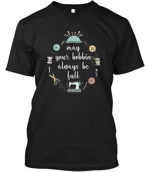 Quilting Shirt May Your Bobbin Always Be Black T-Shirt Front