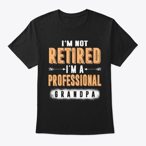 I'm Not Retired A Professional Grandpa Black T-Shirt Front