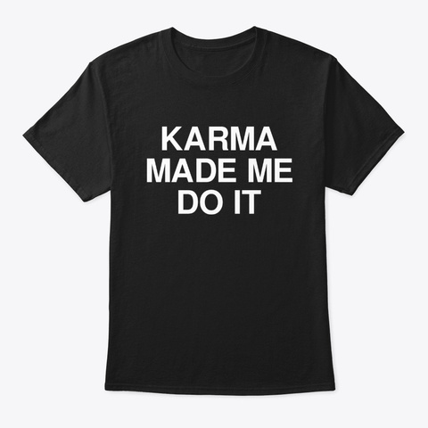 Karma Made Me Do It   Funny Text Shirts Black T-Shirt Front