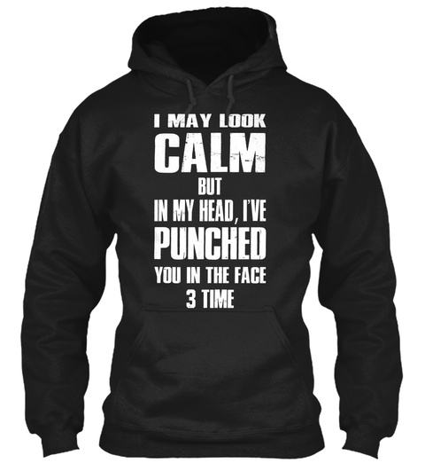 I May Look Calm But In My Head, I've Punched You In The Face 3 Time Black Sweatshirt Front