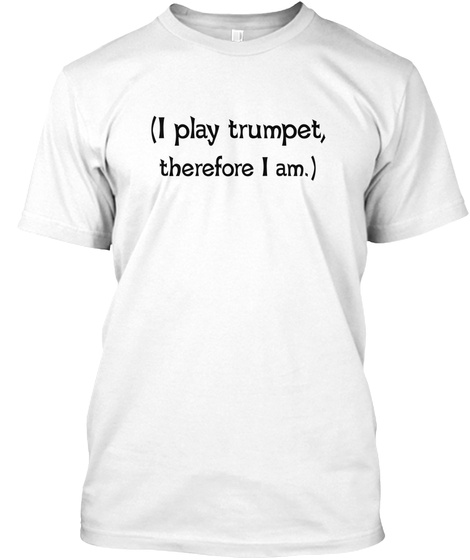 (I Play Trumpet, Therefore I Am.) White T-Shirt Front