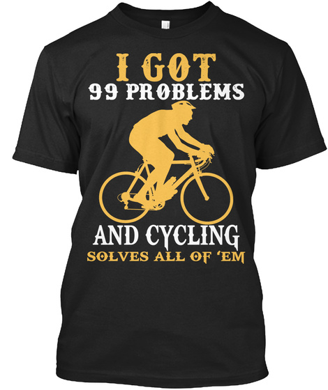 I Got 99 Problems And Cycling Solves All Of Em Black T-Shirt Front