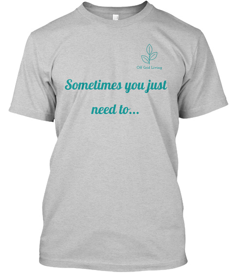 Off Grid Living Sometimes You Just Need To... Light Steel Camiseta Front